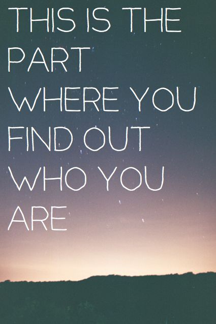 THIS IS THE PART YOU FIND OUT WHO YOU ARE QUOTE